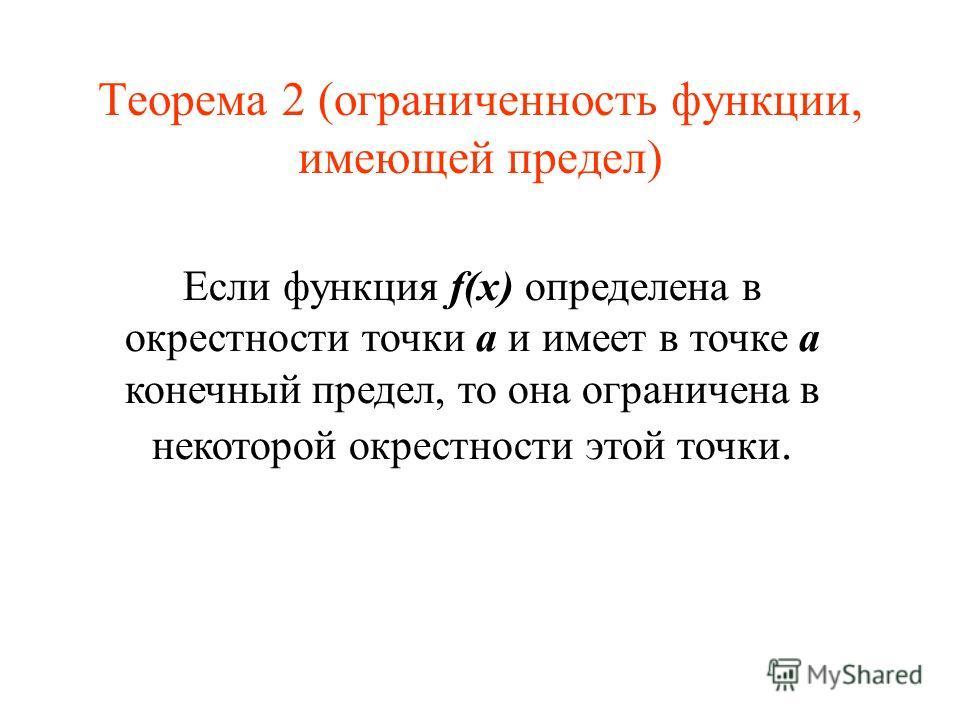 Теорема 2 (ограниченность функции, имеющей предел) Если функция f(x) определена в окрестности точки a и имеет в точке a конечный предел, то она ограничена в некоторой окрестности этой точки.