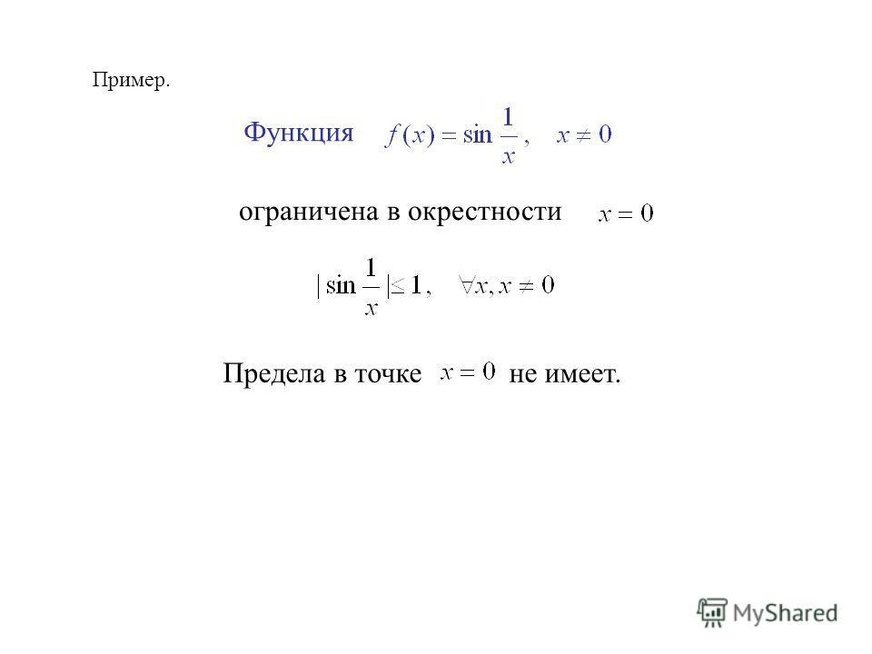 Пример. Функция ограничена в окрестности Предела в точке не имеет.