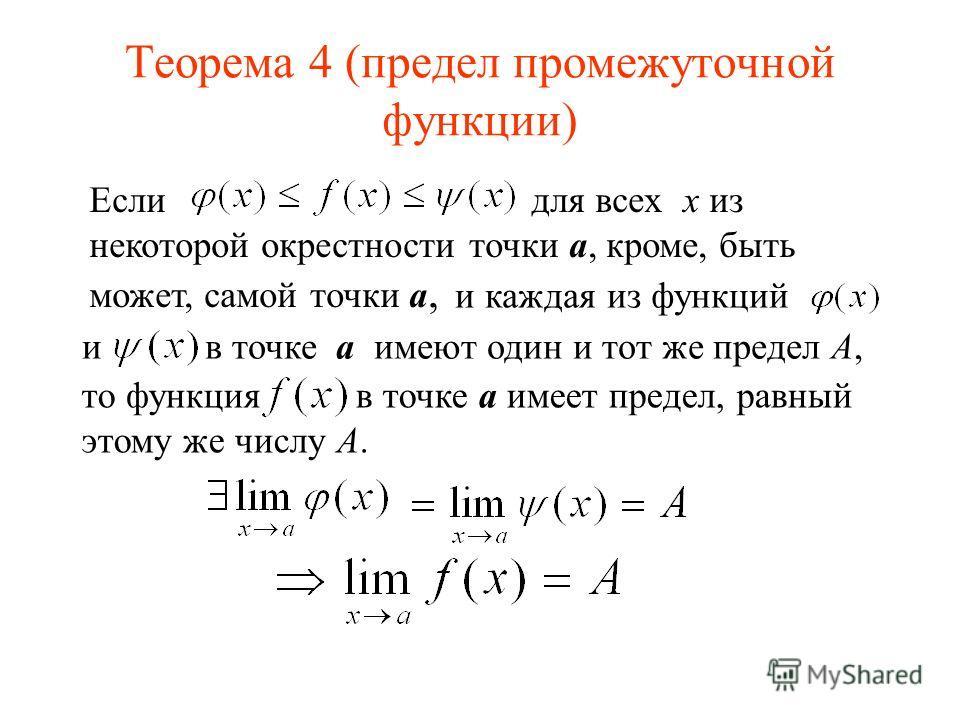 Теорема 4 (предел промежуточной функции) Если для всех x из некоторой окрестности точки a, кроме, быть может, самой точки a, и каждая из функций и в точке a имеют один и тот же предел A, то функция в точке a имеет предел, равный этому же числу А.