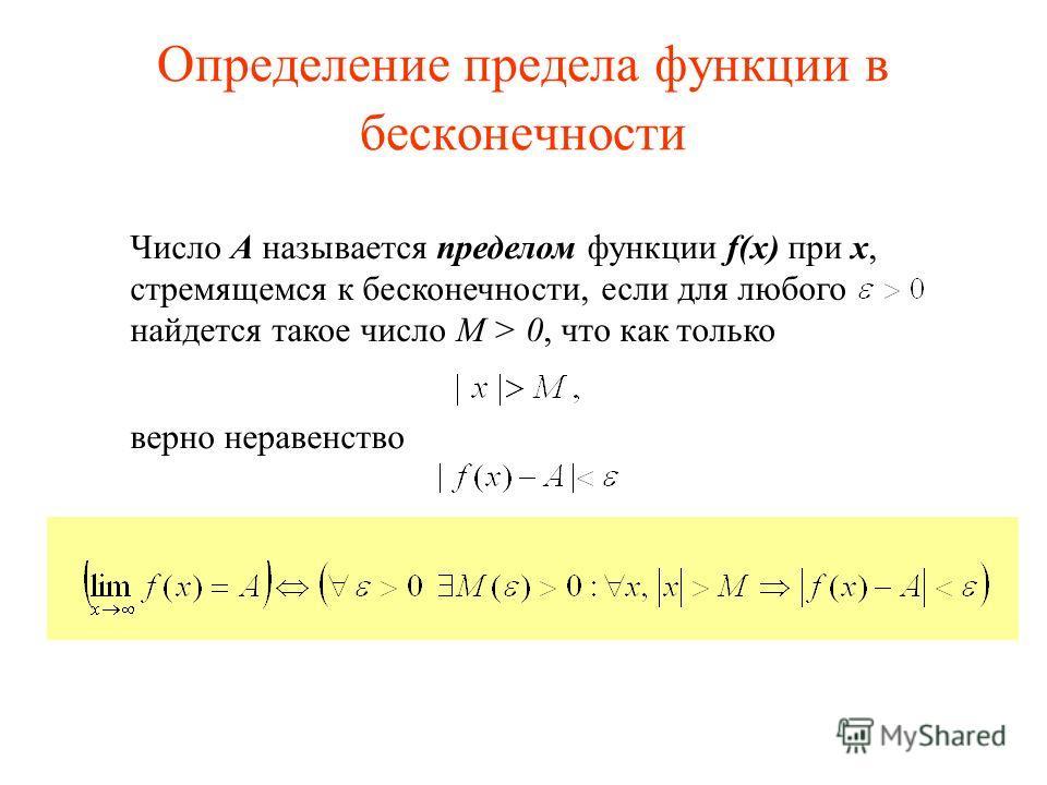 Определение предела функции в бесконечности Число А называется пределом функции f(x) при x, стремящемся к бесконечности, верно неравенство если для любого найдется такое число М > 0, что как только