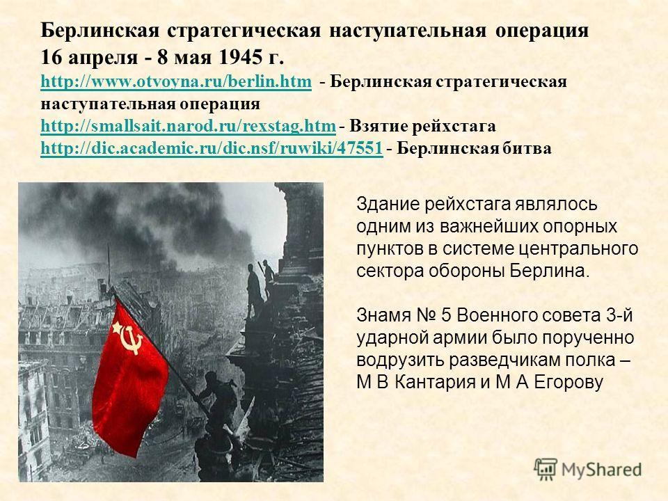Берлинская стратегическая наступательная операция 16 апреля - 8 мая 1945 г. http://www.otvoyna.ru/berlin.htm - Берлинская стратегическая наступательная операция http://smallsait.narod.ru/rexstag.htm - Взятие рейхстага http://dic.academic.ru/dic.nsf/r