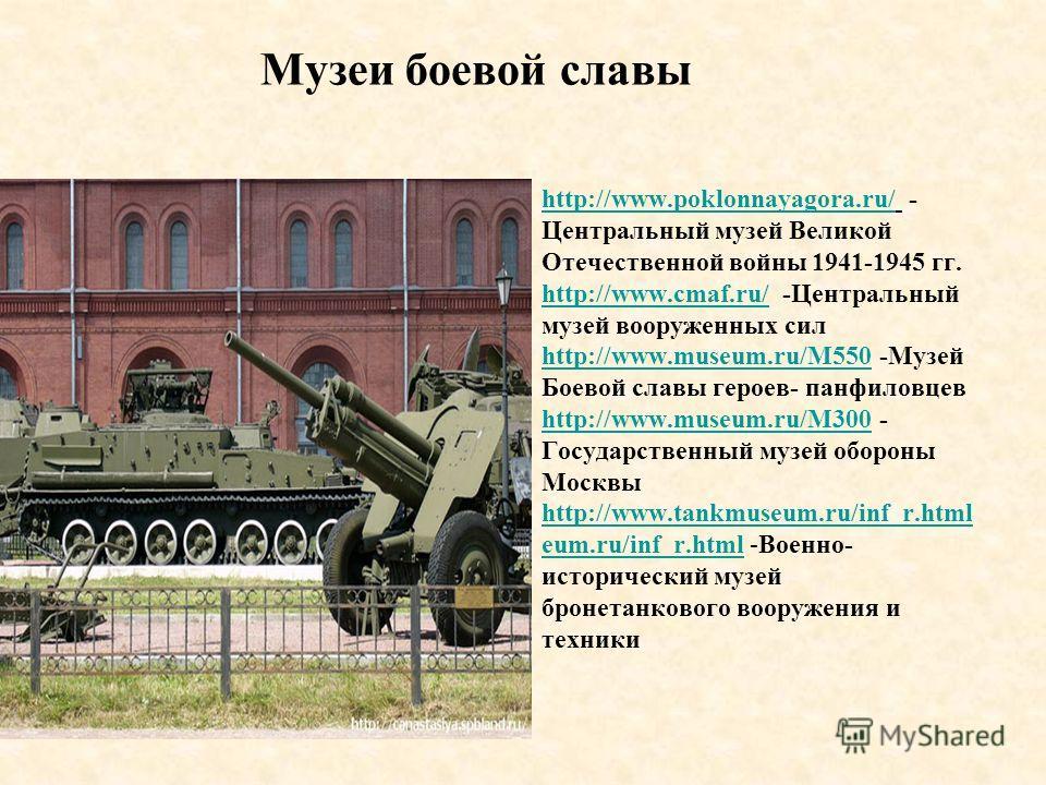 Музеи боевой славы http://www.poklonnayagora.ru/http://www.poklonnayagora.ru/ - Центральный музей Великой Отечественной войны 1941-1945 гг. http://www.cmaf.ru/http://www.cmaf.ru/ -Центральный музей вооруженных сил http://www.museum.ru/M550http://www.