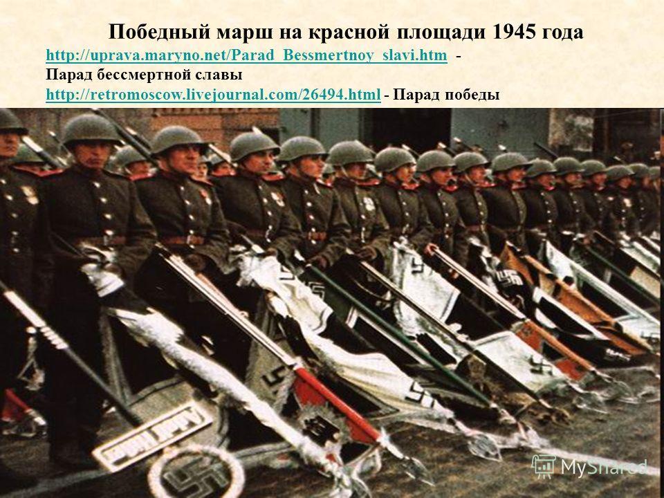 Победный марш на красной площади 1945 года http://uprava.maryno.net/Parad_Bessmertnoy_slavi.htm - Парад бессмертной славы http://retromoscow.livejournal.com/26494.html - Парад победы http://uprava.maryno.net/Parad_Bessmertnoy_slavi.htm http://retromo