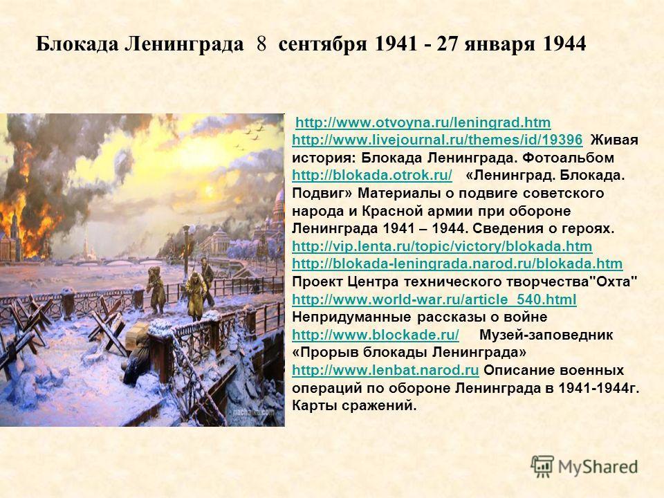 http://www.otvoyna.ru/leningrad.htm http://www.livejournal.ru/themes/id/19396http://www.livejournal.ru/themes/id/19396 Живая история: Блокада Ленинграда. Фотоальбом http://blokada.otrok.ru/http://blokada.otrok.ru/ «Ленинград. Блокада. Подвиг» Материа