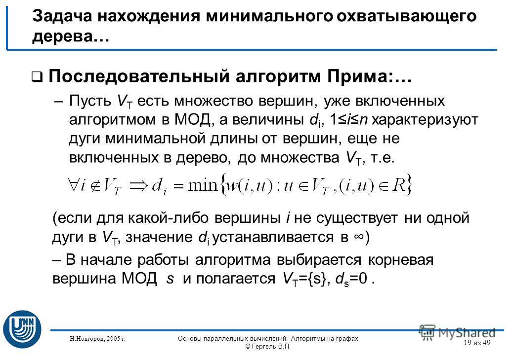 Н.Новгород, 2005 г. Основы параллельных вычислений: Алгоритмы на графах © Гергель В.П. 19 из 49 Задача нахождения минимального охватывающего дерева… Последовательный алгоритм Прима:… –Пусть V T есть множество вершин, уже включенных алгоритмом в МОД,