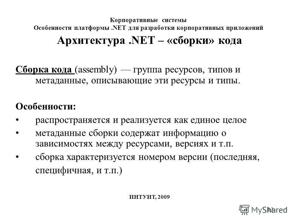 13 Архитектура.NET – «сборки» кода Сборка кода (assembly) группа ресурсов, типов и метаданные, описывающие эти ресурсы и типы. Особенности: распространяется и реализуется как единое целое метаданные сборки содержат информацию о зависимостях между рес