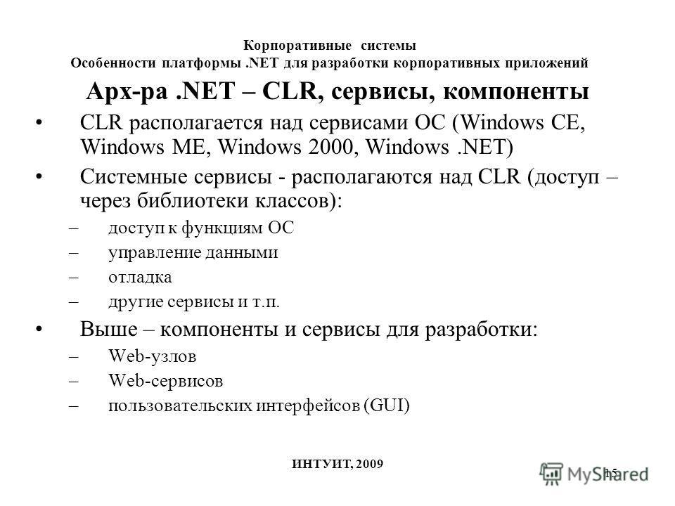 15 Арх-ра.NET – CLR, сервисы, компоненты CLR располагается над сервисами ОС (Windows CE, Windows ME, Windows 2000, Windows.NET) Системные сервисы - располагаются над CLR (доступ – через библиотеки классов): –доступ к функциям ОС –управление данными –
