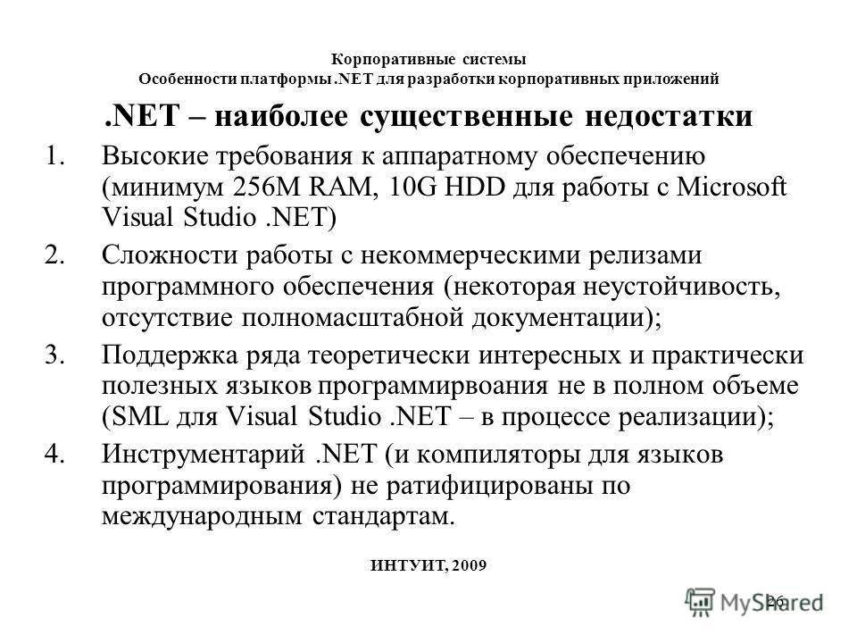 26 Корпоративные системы Особенности платформы.NET для разработки корпоративных приложений ИНТУИТ, 2009.NET – наиболее существенные недостатки 1.Высокие требования к аппаратному обеспечению (минимум 256M RAM, 10G HDD для работы с Microsoft Visual Stu