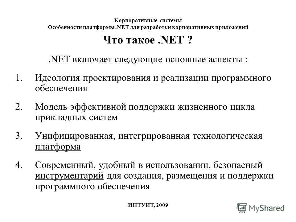 3 Корпоративные системы Особенности платформы.NET для разработки корпоративных приложений ИНТУИТ, 2009 Что такое.NET ?.NET включает следующие основные аспекты : 1.Идеология проектирования и реализации программного обеспечения 2.Модель эффективной под