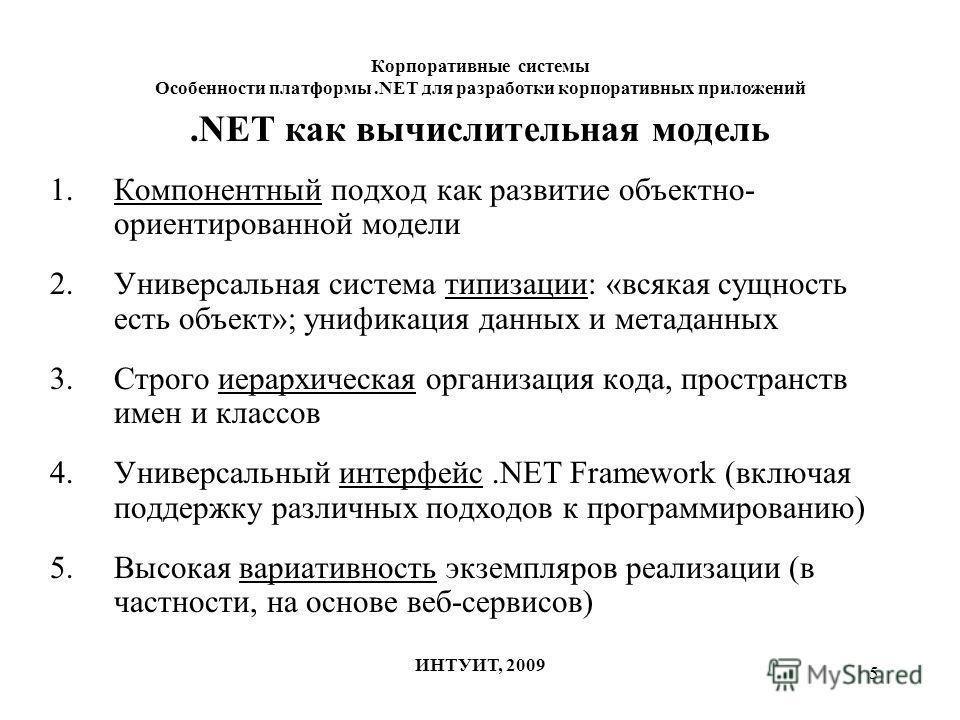 5 Корпоративные системы Особенности платформы.NET для разработки корпоративных приложений ИНТУИТ, 2009.NET как вычислительная модель 1.Компонентный подход как развитие объектно- ориентированной модели 2.Универсальная система типизации: «всякая сущнос