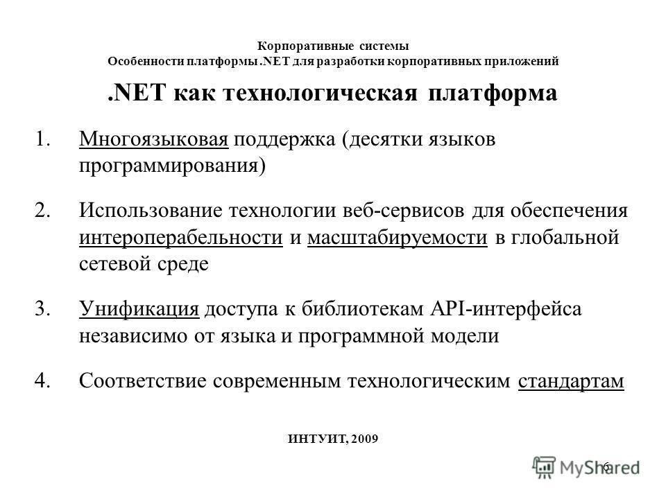 6 Корпоративные системы Особенности платформы.NET для разработки корпоративных приложений ИНТУИТ, 2009.NET как технологическая платформа 1.Многоязыковая поддержка (десятки языков программирования) 2.Использование технологии веб-сервисов для обеспечен
