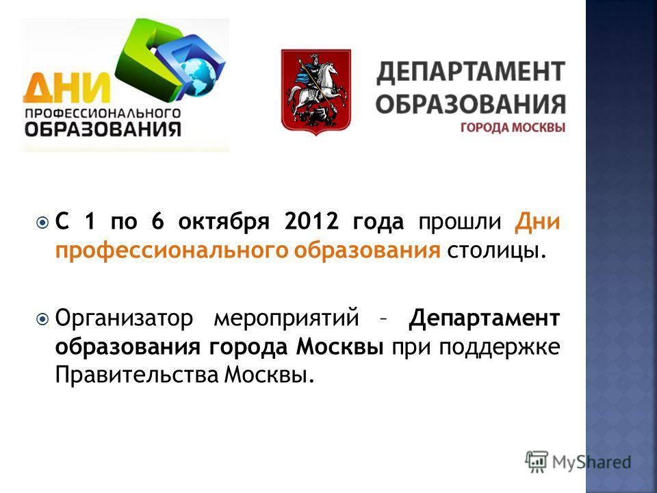 С 1 по 6 октября 2012 года прошли Дни профессионального образования столицы. Организатор мероприятий – Департамент образования города Москвы при поддержке Правительства Москвы.