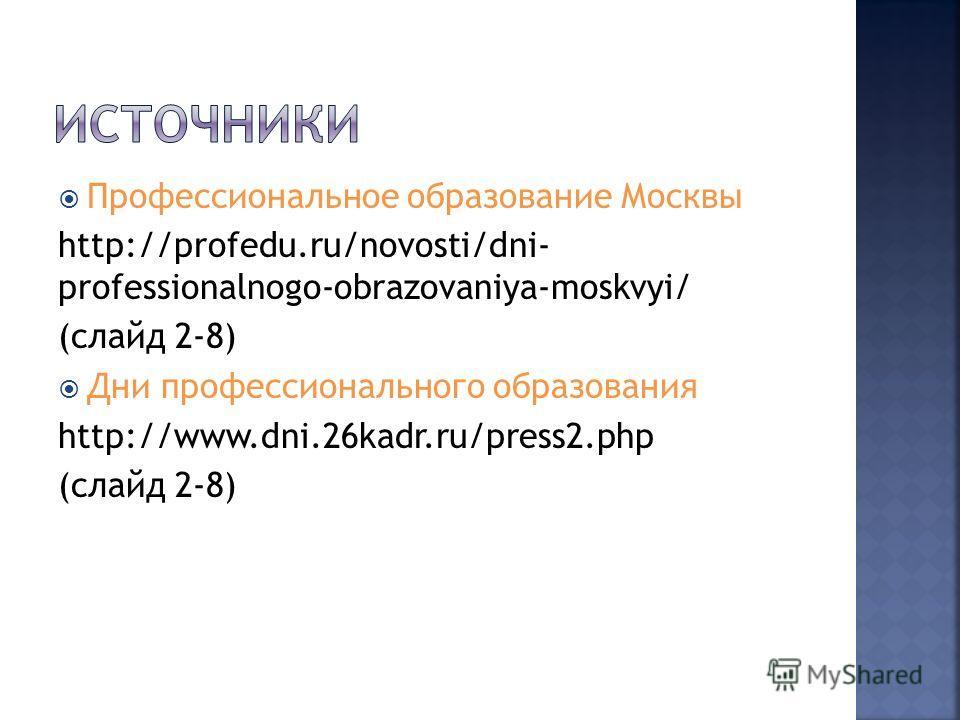 Профессиональное образование Москвы http://profedu.ru/novosti/dni- professionalnogo-obrazovaniya-moskvyi/ (слайд 2-8) Дни профессионального образования http://www.dni.26kadr.ru/press2.php (слайд 2-8)