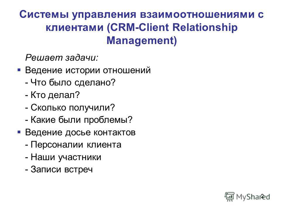 2 Системы управления взаимоотношениями с клиентами (CRM-Client Relationship Management) Решает задачи: Ведение истории отношений - Что было сделано? - Кто делал? - Сколько получили? - Какие были проблемы? Ведение досье контактов - Персоналии клиента
