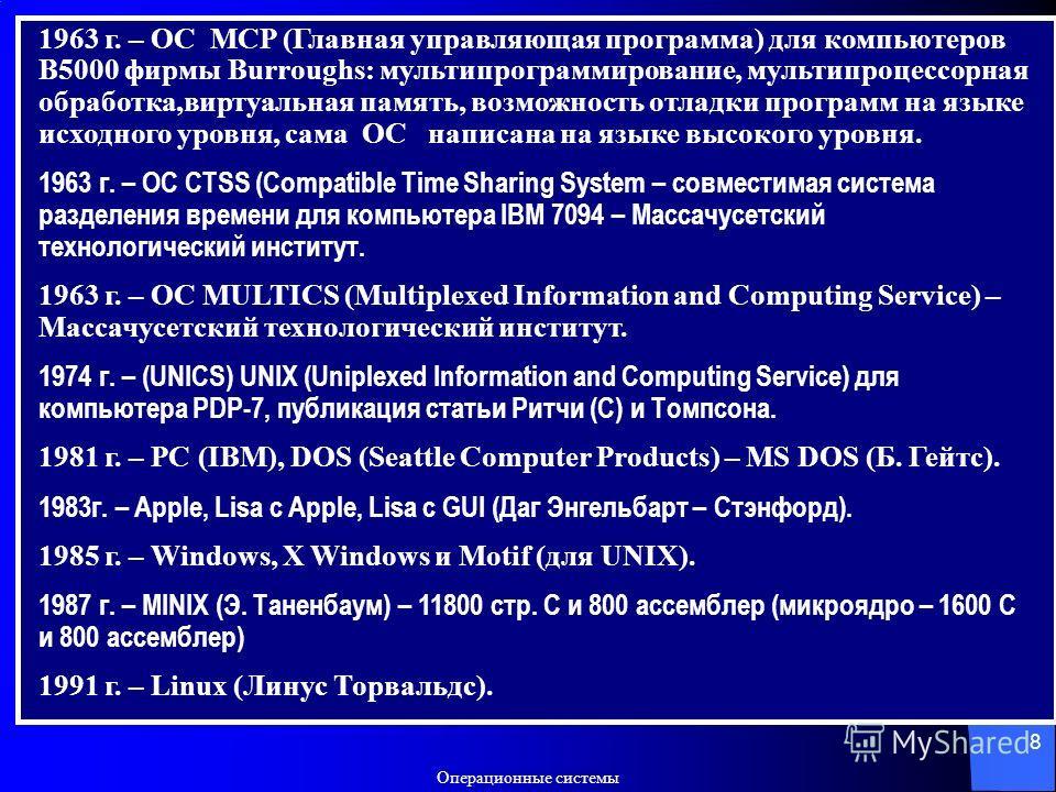 Операционные системы 8 1963 г. – ОС MCP (Главная управляющая программа) для компьютеров B5000 фирмы Burroughs: мультипрограммирование, мультипроцессорная обработка,виртуальная память, возможность отладки программ на языке исходного уровня, сама ОС на