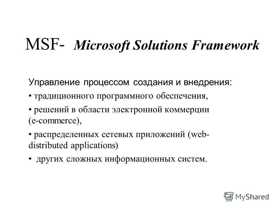 MSF- Microsoft Solutions Framework Управление процессом создания и внедрения: традиционного программного обеспечения, решений в области электронной коммерции (e commerce), распределенных сетевых приложений (web- distributed applications) других сложн