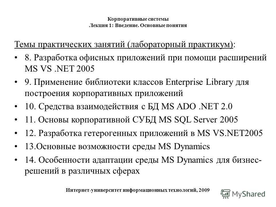 Корпоративные системы Лекция 1: Введение. Основные понятия Интернет-университет информационных технологий, 2009 Темы практических занятий (лабораторный практикум): 8. Разработка офисных приложений при помощи расширений MS VS.NET 2005 9. Применение би