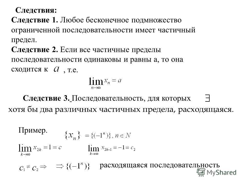 Следствия: Следствие 1. Любое бесконечное подмножество ограниченной последовательности имеет частичный предел. Следствие 2. Если все частичные пределы последовательности одинаковы и равны а, то она сходится к, т.е. Следствие 3. Последовательность, дл