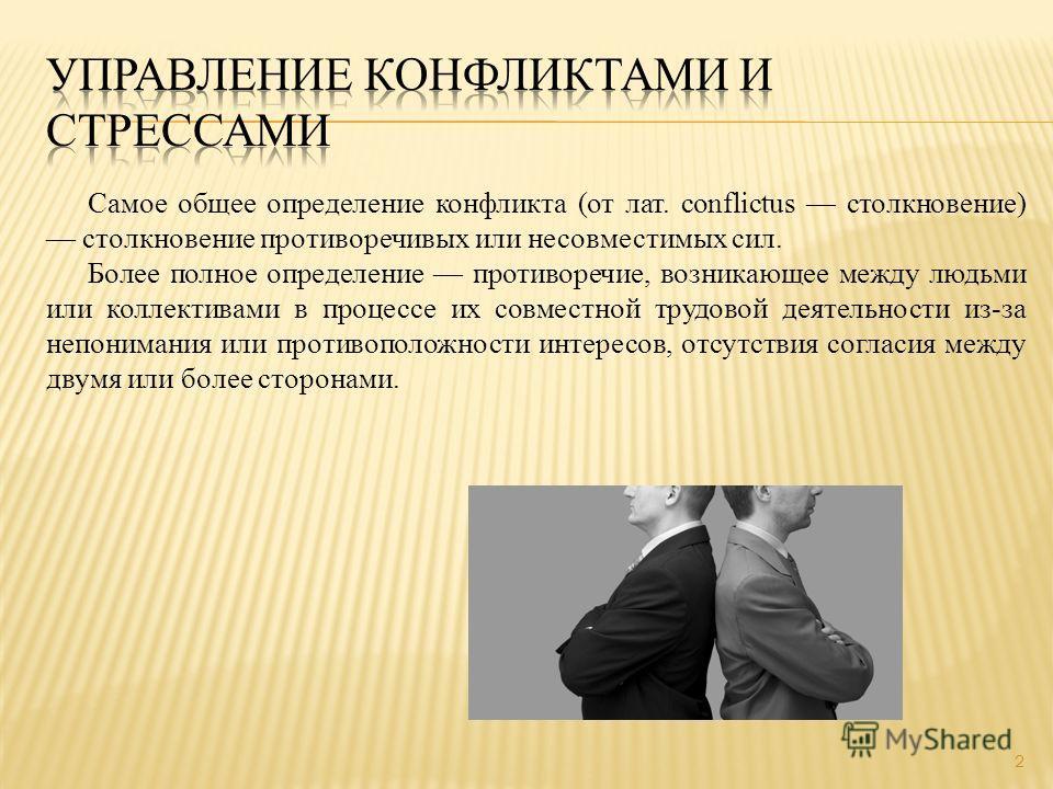 Самое общее определение конфликта (от лат. conflictus столкновение) столкновение противоречивых или несовместимых сил. Более полное определение противоречие, возникающее между людьми или коллективами в процессе их совместной трудовой деятельности из-