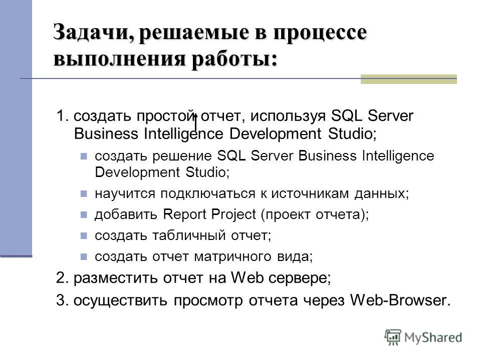 Задачи, решаемые в процессе выполнения работы: 1. создать простой отчет, используя SQL Server Business Intelligence Development Studio; создать решение SQL Server Business Intelligence Development Studio; научится подключаться к источникам данных; до