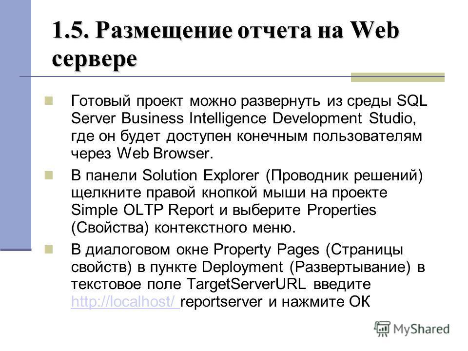 1.5. Размещение отчета на Web сервере Готовый проект можно развернуть из среды SQL Server Business Intelligence Development Studio, где он будет доступен конечным пользователям через Web Browser. В панели Solution Explorer (Проводник решений) щелкнит