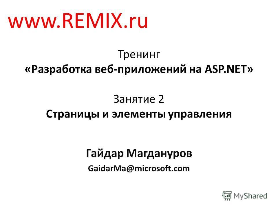 Тренинг «Разработка веб-приложений на ASP.NET» Занятие 2 Страницы и элементы управления Гайдар Магдануров GaidarMa@microsoft.com www.REMIX.ru