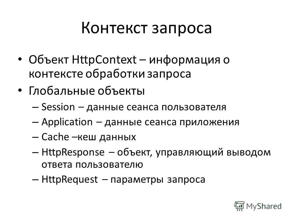 Контекст запроса Объект HttpContext – информация о контексте обработки запроса Глобальные объекты – Session – данные сеанса пользователя – Application – данные сеанса приложения – Cache –кеш данных – HttpResponse – объект, управляющий выводом ответа