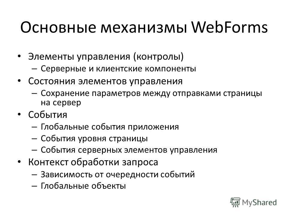 Основные механизмы WebForms Элементы управления (контролы) – Серверные и клиентские компоненты Состояния элементов управления – Сохранение параметров между отправками страницы на сервер События – Глобальные события приложения – События уровня страниц