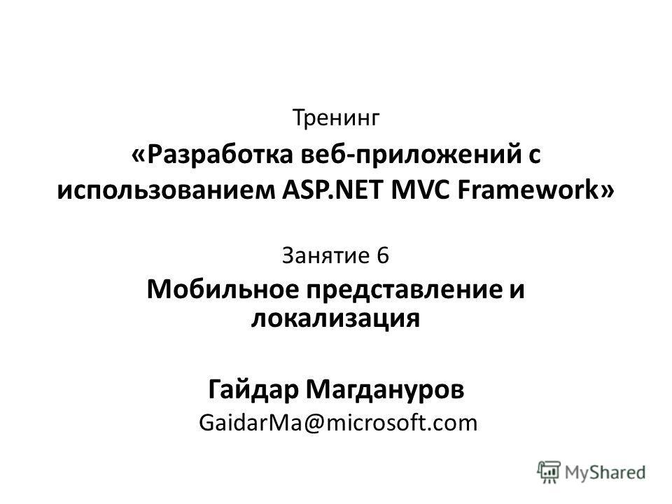 Тренинг «Разработка веб-приложений с использованием ASP.NET MVC Framework» Занятие 6 Мобильное представление и локализация Гайдар Магдануров GaidarMa@microsoft.com