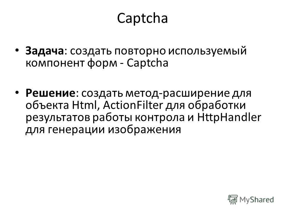Captcha Задача: создать повторно используемый компонент форм - Captcha Решение: создать метод-расширение для объекта Html, ActionFilter для обработки результатов работы контрола и HttpHandler для генерации изображения