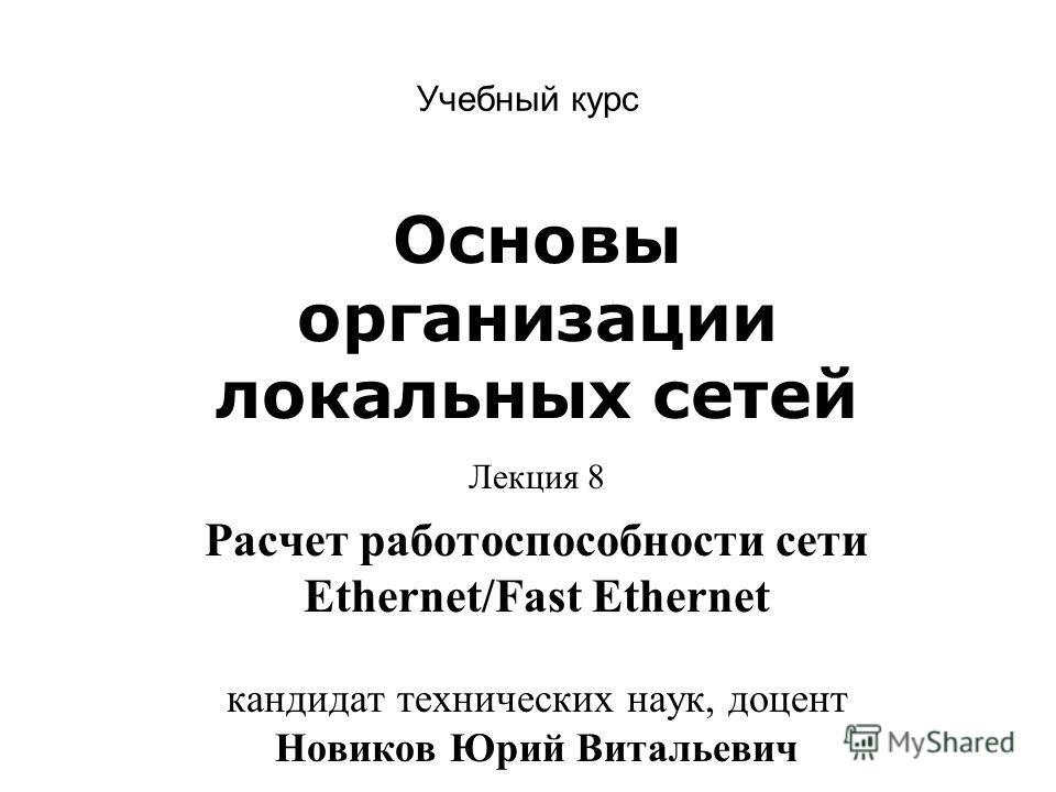 Учебный курс Основы организации локальных сетей Лекция 8 Расчет работоспособности сети Ethernet/Fast Ethernet кандидат технических наук, доцент Новиков Юрий Витальевич