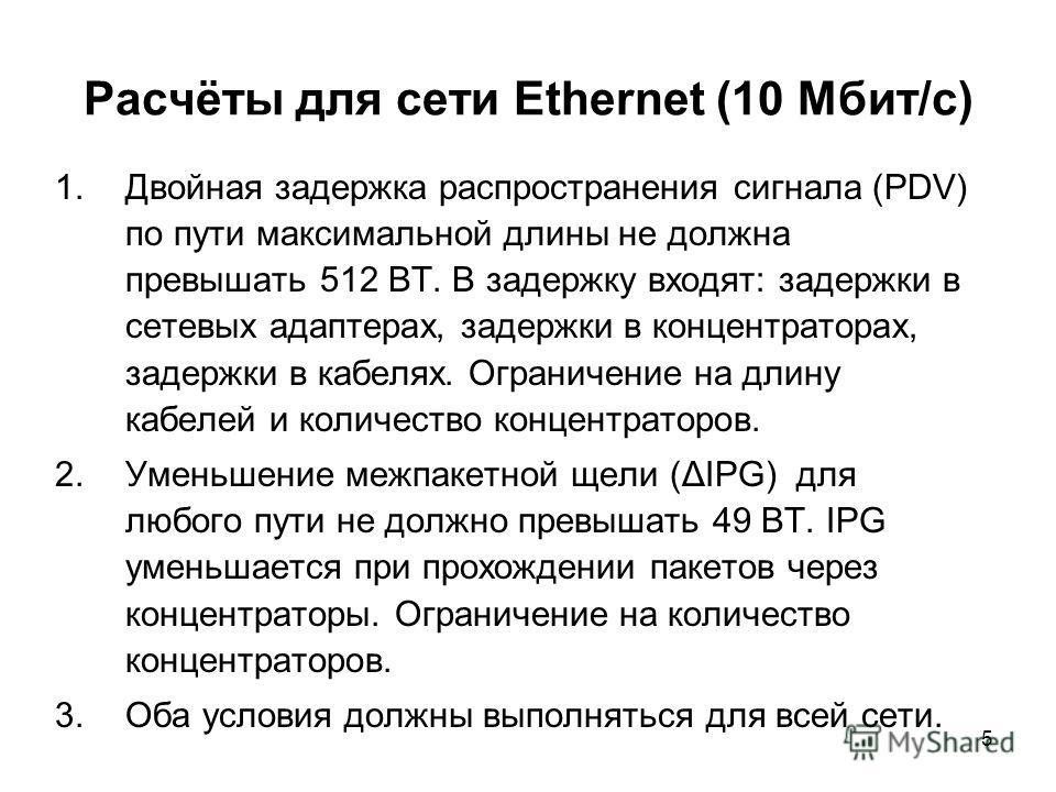 5 Расчёты для сети Ethernet (10 Мбит/с) 1.Двойная задержка распространения сигнала (PDV) по пути максимальной длины не должна превышать 512 BT. В задержку входят: задержки в сетевых адаптерах, задержки в концентраторах, задержки в кабелях. Ограничени
