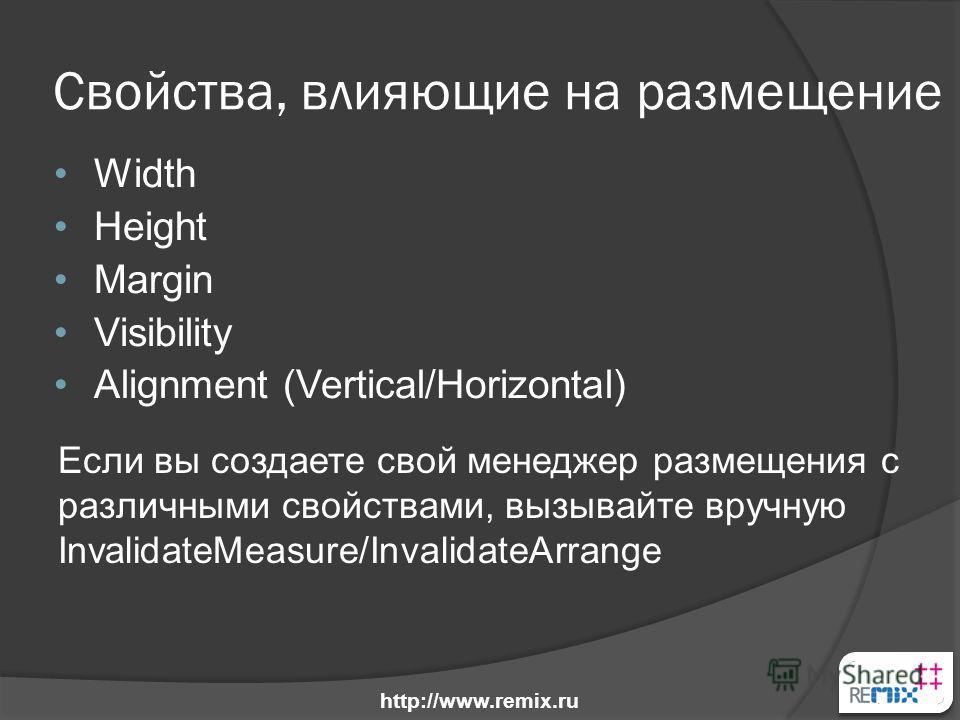 Свойства, влияющие на размещение Width Height Margin Visibility Alignment (Vertical/Horizontal) Если вы создаете свой менеджер размещения с различными свойствами, вызывайте вручную InvalidateMeasure/InvalidateArrange http://www.remix.ru