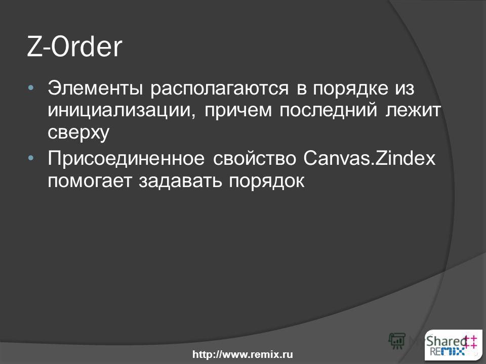 Z-Order Элементы располагаются в порядке из инициализации, причем последний лежит сверху Присоединенное свойство Canvas.Zindex помогает задавать порядок http://www.remix.ru