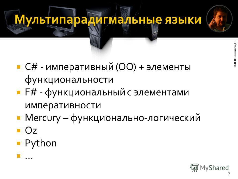 ©2008 Сошников Д.В. 7 C# - императивный (ОО) + элементы функциональности F# - функциональный с элементами императивности Mercury – функционально-логический Oz Python …
