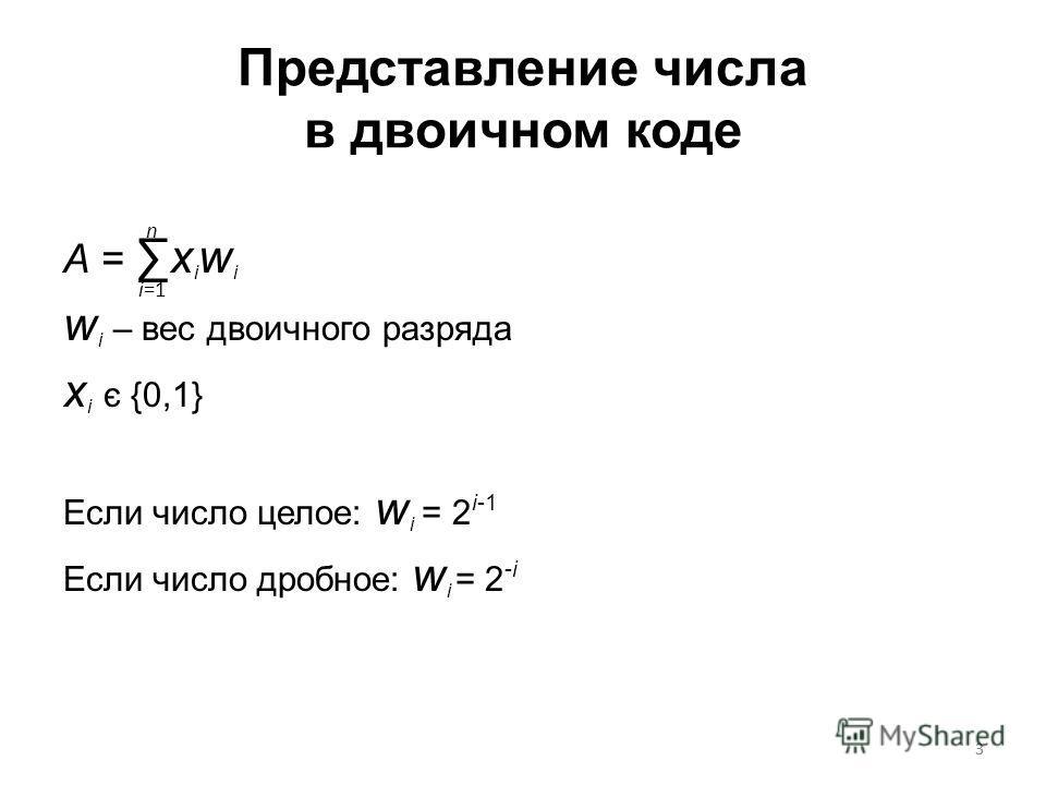 3 Представление числа в двоичном коде A = x i w i w i – вес двоичного разряда x i є {0,1} Если число целое: w i = 2 i-1 Если число дробное: w i = 2 -i n i=1 3