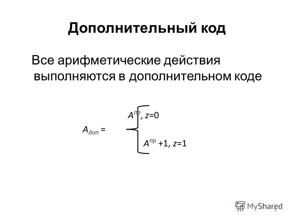5 Дополнительный код Все арифметические действия выполняются в дополнительном коде A пр, z=0 A доп = A пр +1, z=1 5