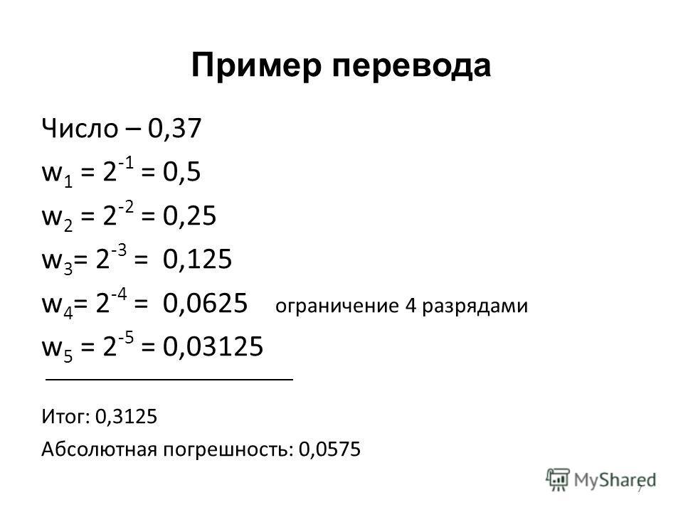 7 Пример перевода Число – 0,37 w 1 = 2 -1 = 0,5 w 2 = 2 -2 = 0,25 w 3 = 2 -3 = 0,125 w 4 = 2 -4 = 0,0625 ограничение 4 разрядами w 5 = 2 -5 = 0,03125 Итог: 0,3125 Абсолютная погрешность: 0,0575 7