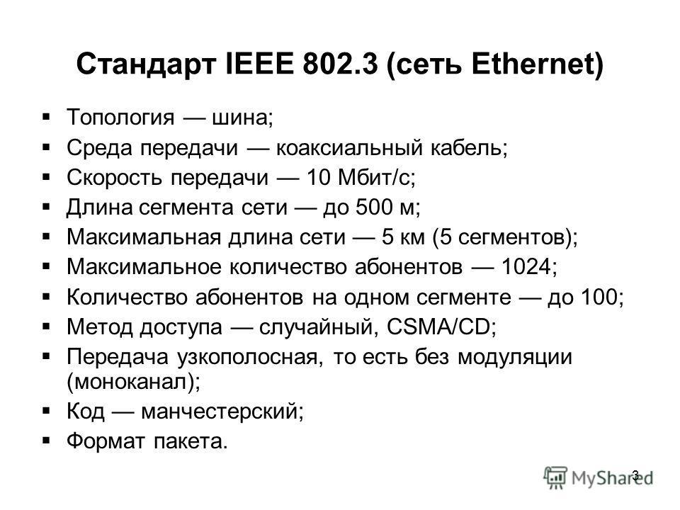 3 Стандарт IEEE 802.3 (сеть Ethernet) Топология шина; Среда передачи коаксиальный кабель; Скорость передачи 10 Мбит/с; Длина сегмента сети до 500 м; Максимальная длина сети 5 км (5 сегментов); Максимальное количество абонентов 1024; Количество абонен