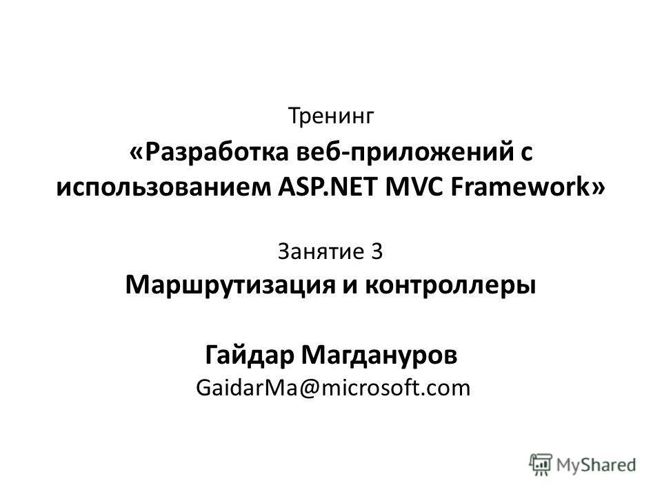Тренинг «Разработка веб-приложений с использованием ASP.NET MVC Framework» Занятие 3 Маршрутизация и контроллеры Гайдар Магдануров GaidarMa@microsoft.com
