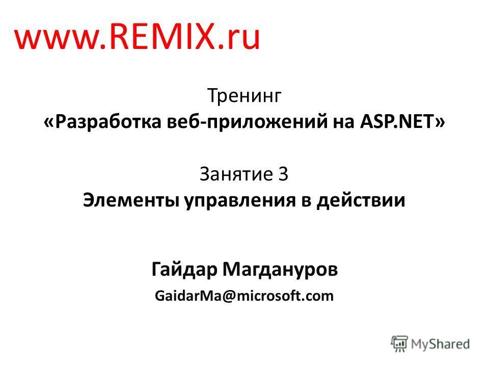 Тренинг «Разработка веб-приложений на ASP.NET» Занятие 3 Элементы управления в действии Гайдар Магдануров GaidarMa@microsoft.com www.REMIX.ru