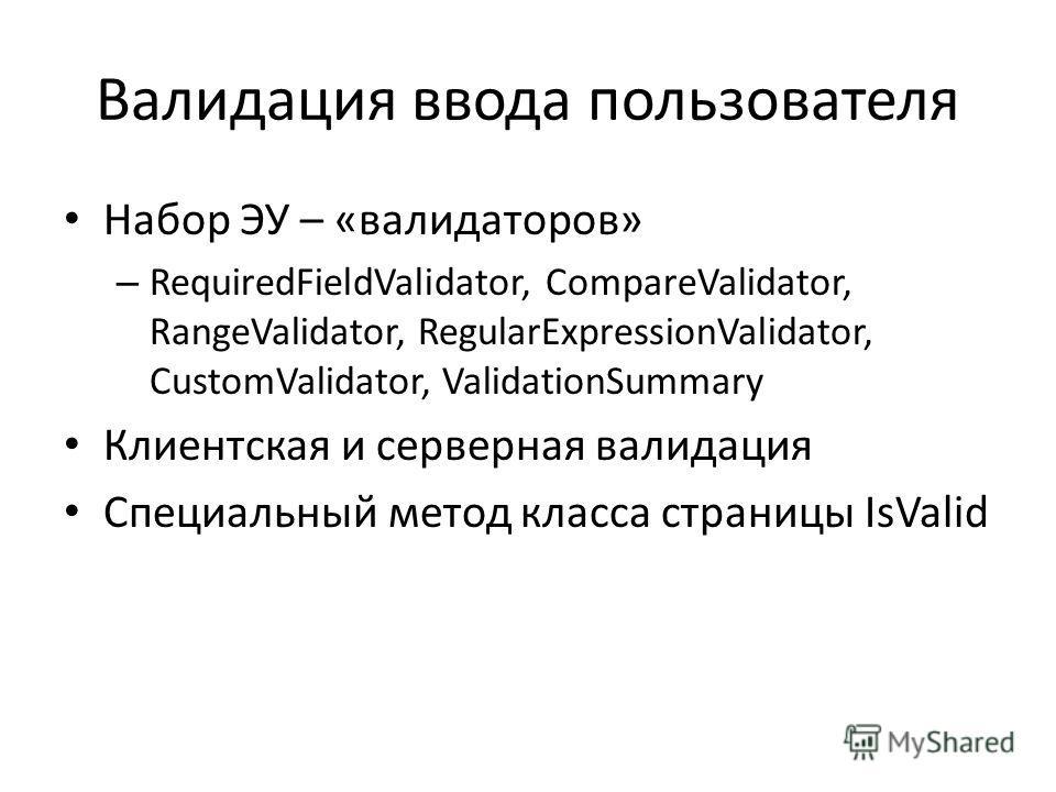 Валидация ввода пользователя Набор ЭУ – «валидаторов» – RequiredFieldValidator, CompareValidator, RangeValidator, RegularExpressionValidator, CustomValidator, ValidationSummary Клиентская и серверная валидация Специальный метод класса страницы IsVali
