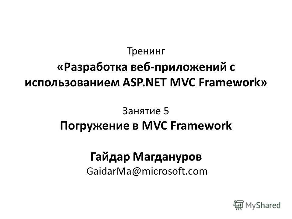 Тренинг «Разработка веб-приложений с использованием ASP.NET MVC Framework» Занятие 5 Погружение в MVC Framework Гайдар Магдануров GaidarMa@microsoft.com