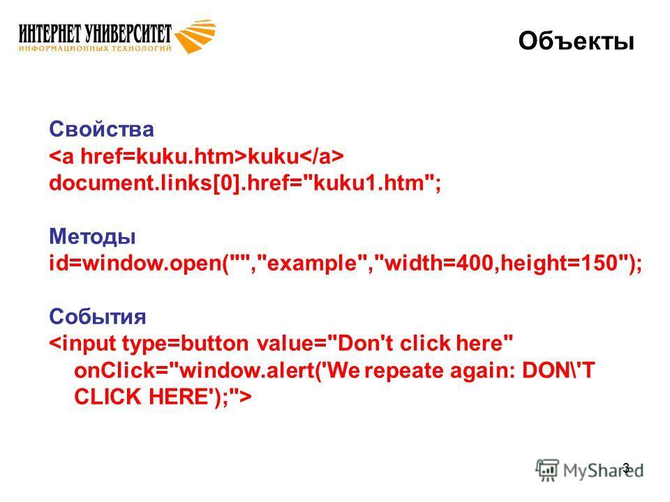 3 Объекты Свойства kuku document.links[0].href=kuku1.htm; Методы id=window.open(,example,width=400,height=150); События