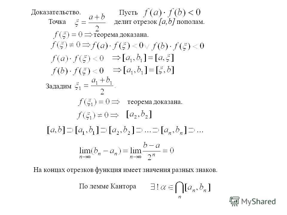 Доказательство. Пусть Точка делит отрезок [a,b] пополам. теорема доказана. Зададим теорема доказана. На концах отрезков функция имеет значения разных знаков. По лемме Кантора