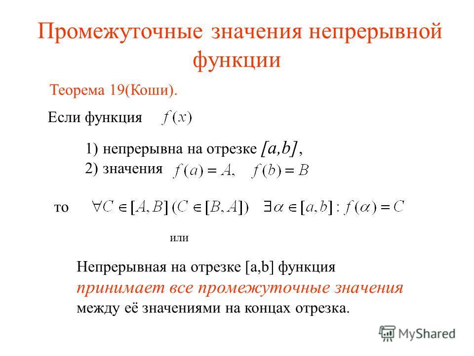 Промежуточные значения непрерывной функции Если функция то 1)непрерывна на отрезке [a,b], 2)значения или Непрерывная на отрезке [a,b] функция принимает все промежуточные значения между её значениями на концах отрезка. Теорема 19(Коши).