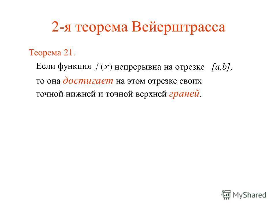 2-я теорема Вейерштрасса Если функция непрерывна на отрезке [a,b], то она достигает на этом отрезке своих точной нижней и точной верхней граней. Теорема 21.