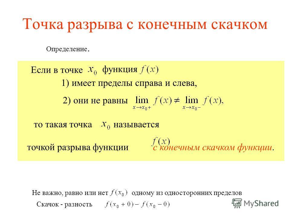Точка разрыва с конечным скачком то такая точка называется Если в точке функция 1) имеет пределы справа и слева, Определение. 2) они не равны точкой разрыва функции с конечным скачком функции. Не важно, равно или нет одному из односторонних пределов