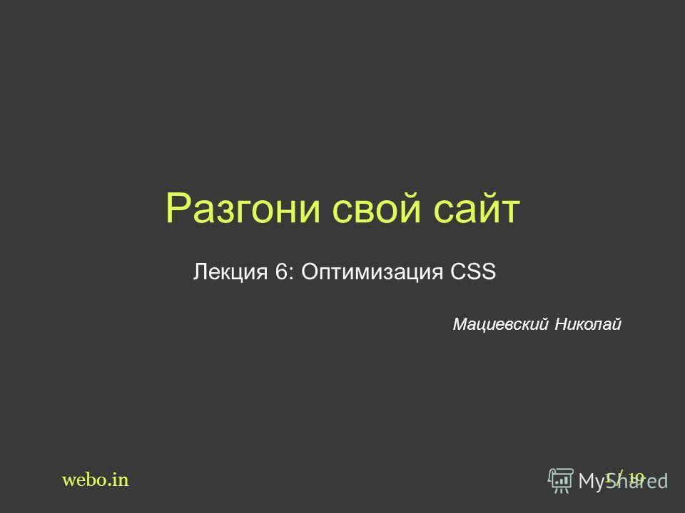 Разгони свой сайт Лекция 6: Оптимизация CSS Мациевский Николай 1 / 19 webo.in