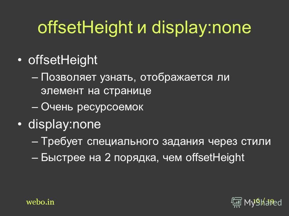 offsetHeight и display:none offsetHeight –Позволяет узнать, отображается ли элемент на странице –Очень ресурсоемок display:none –Требует специального задания через стили –Быстрее на 2 порядка, чем offsetHeight 16 / 19 webo.in